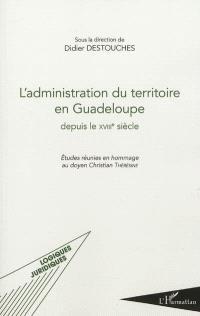 L'administration du territoire en Guadeloupe depuis le XVIIIe siècle : études réunies en hommage au doyen Christian Thérésine