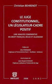 Le juge constitutionnel, un législateur cadre positif : une analyse comparative en droit français, belge et allemand