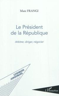 Le président de la République : arbitrer, diriger, négocier