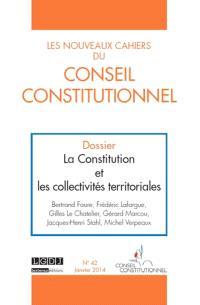 Nouveaux cahiers du Conseil constitutionnel (Les). n° 42, La Constitution et les collectivités territoriales