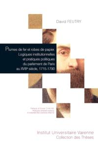 Plumes de fer et robes de papier : logiques institutionnelles et pratiques politiques du parlement de Paris au XVIIIe siècle, 1715-1790
