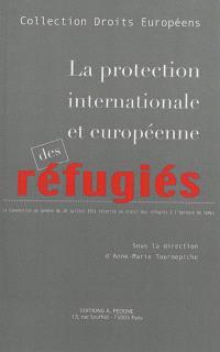 La protection internationale et européenne des réfugiés : la Convention de Genève du 28 juillet 1951 relative au statut des réfugiés à l'épreuve du temps