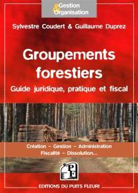 Les groupements forestiers : guide juridique, pratique et fiscal : création, gestion, administration, fiscalité, dissolution...