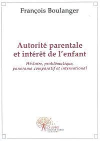 Autorité parentale et intérêt de l'enfant : histoire, problématique, panorama comparatif et international