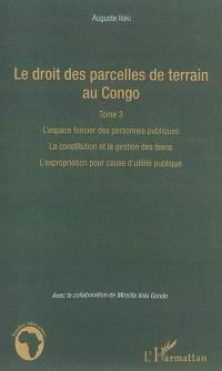 Le droit des parcelles de terrain au Congo. Volume 3, L'espace foncier des personnes publiques, la constitution et la gestion des biens, l'expropriation pour cause d'utilité publique