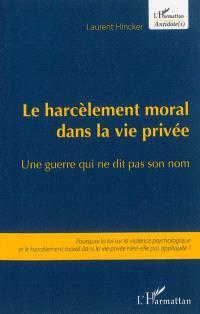 Le harcèlement moral dans la vie privée : une guerre qui ne dit pas son nom : pourquoi la loi sur la violence psychologique et le harcèlement moral dans la vie privée n'est-elle pas appliquée ?