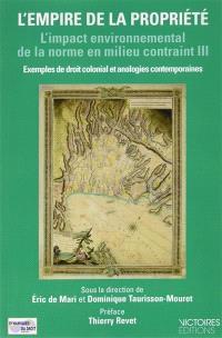 L'impact environnemental de la norme en milieu contraint : exemples de droit colonial et analogies contemporaines. Volume 3, L'empire de la propriété