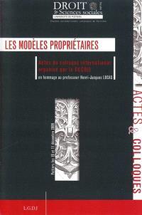 Les modèles propriétaires : actes du colloque international organisé par le CECOJI en hommage au professeur Henri-Jacques Lucas à Poitiers les 10 et 11 décembre 2009