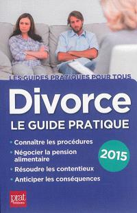 Divorce : le guide pratique : connaître les procédures, négocier la pension alimentaire, résoudre les contentieux, anticiper les conséquences : 2015