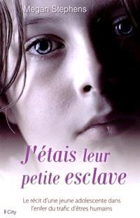 J'étais leur petite esclave : le récit d'une jeune adolescente dans l'enfer du trafic d'êtres humains