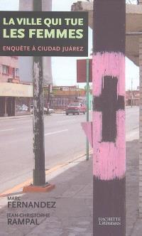La ville qui tue les femmes : enquête à Ciudad Juarez