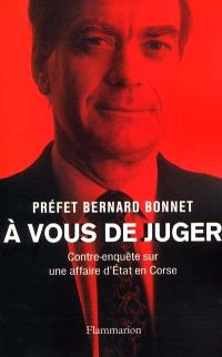 A vous de juger : contre-enquête sur une affaire d'Etat en Corse