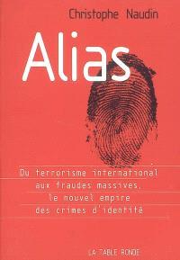 Alias : du terrorisme international aux fraudes massives, le nouvel empire des crimes d'identité