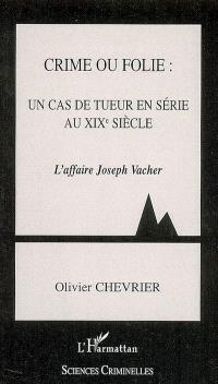 Crime ou folie : un cas de tueur en série au XIXe siècle : l'affaire Joseph Vacher