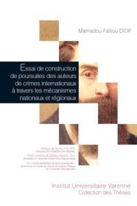 Essai de construction de poursuites des auteurs de crimes internationaux à travers les mécanismes nationaux et régionaux