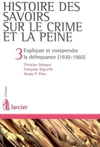 Histoire des savoirs sur le crime et la peine. Volume 3, Expliquer et comprendre la délinquance (1920-1960)