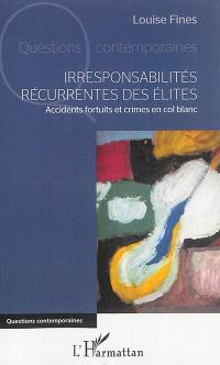Irresponsabilités récurrentes des élites : accidents fortuits et crimes en col blanc
