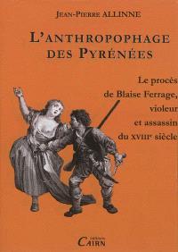 L'anthropophage des Pyrénées : le procès de Blaise Ferrage, violeur et assassin à la fin du XVIIIe siècle