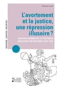 L'avortement et la justice, une répression illusoire ? : discours normatifs et pratiques judiciaires en Belgique (1918-1940)