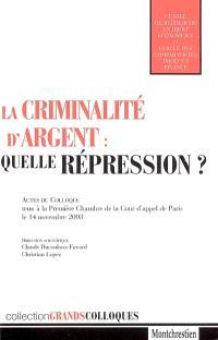 La criminalité d'argent : quelle répression ? : actes du colloque tenu à la première chambre de la Cour d'appel de Paris, le 14 novembre 2003