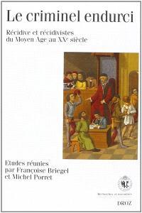 Le criminel endurci : récidive et récidivistes du Moyen Age au XXe siècle