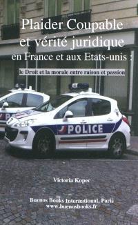 Plaider coupable et vérité juridique en France et aux Etats-Unis : le droit et la morale entre raison et passion