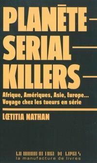 Planète serial killers : Afrique, Amériques, Asie, Europe... voyage chez les tueurs en série