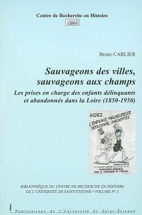 Sauvageons des villes, sauvageons aux champs : Les prises en charge des enfants délinquants et abandonnés dans la Loire (1850-1950)