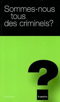 Sommes-nous tous des criminels ?