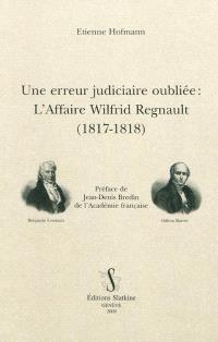 Une erreur judiciaire oubliée : l'affaire Wilfrid Regnault (1817-1818) : brochures de B. Constant, O. Barrot, A.-F. Jouslin de Lasalle, J.-L. Gaillard Laferrière et F. Roussiale, articles de la presse et principaux documents d'archives
