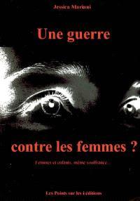Une guerre contre les femmes ? : femmes et enfants, même souffrance