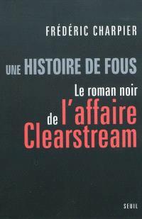 Une histoire de fous : le roman noir de l'affaire Clearstream