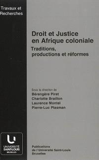 Droit et justice en Afrique coloniale : traditions, productions et réformes : actes de la Journée d'études Droit et justice coloniale en Afrique, traditions, productions et réformes, tenue à Bruxelles le 4 mai 2012