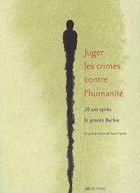 Juger les crimes contre l'humanité : 20 ans après le procès Barbie : actes du colloque, Ecole normale supérieure, Lettres et sciences humaines, 10-12 octobre 2007