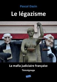 Le légazisme : la mafia judiciaire française : témoignage