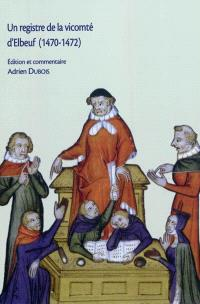 Un registre de la vicomté d'Elbeuf (1470-1472) : édition d'un registre de la haute justice seigneuriale normande (Archives départementales de la Seine-Maritime, 52 BP 5)