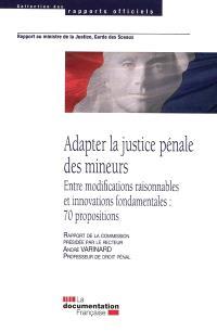 Adapter la justice pénale des mineurs : entre modifications raisonnables et innovations fondamentales : 70 propositions, rapport au Ministre de la justice, garde des sceaux