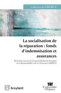 La socialisation de la réparation, fonds d'indemnisation et assurances : recueil des travaux du Groupe de recherche européen sur la responsabilité civile et l'assurance