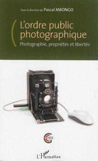 L'ordre public photographique : photographie, propriétés et libertés