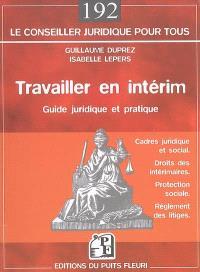 Travailler en intérim : guide juridique et pratique : cadre juridique et social, droits des intérimaires, protection sociale, réglement des litiges