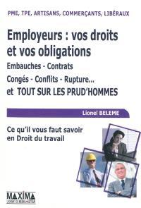 Employeurs : vos droits et vos obligations : embauches, contrats, congés, conflits, rupture... et tout sur les prud'hommes : PME, TPE, artisans, commerçants, libéraux, ce qu'il faut savoir en droit du travail