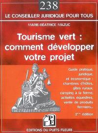 Tourisme vert : comment développer votre projet : guide pratique juridique et économique, chambres d'hôtes, gîtes ruraux, camping à la ferme, activités équestres, vente de produits fermiers...