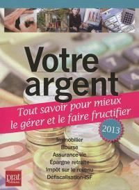 Votre argent 2013 : tout savoir pour mieux le gérer et le faire fructifier : immobilier, bourse, assurance-vie, épargne retraite, impôt sur le revenu, défiscalisation-ISF