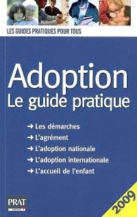 Adoption : le guide pratique 2009 : les démarches, l'agrément, l'adoption nationale, l'adoption internationale, l'accueil de l'enfant