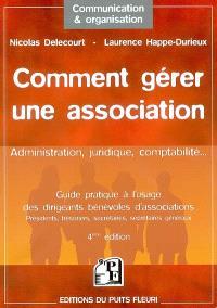 Comment gérer une association : guide pratique à l'usage des dirigeants bénévoles d'associations : présidents, trésoriers, secrétaires, secrétaires généraux