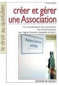 Créer et gérer une association : les caractéristiques des associations, leur fonctionnement, leur régime financier, comptable et fiscal...
