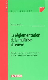 La réglementation de la maîtrise d'oeuvre : marchés publics et privés de maîtrise d'oeuvre en France, en Europe et à l'international