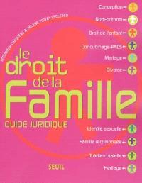 Le droit de la famille : guide juridique : conception, nom-prénom, droit de l'enfant, concubinage-PACS, mariage, divorce, identité sexuelle, famille recomposée, tutelle-curatelle, héritage