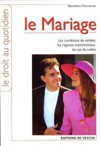 Le mariage : les conditions de validité, les régimes matrimoniaux, les cas de nullité