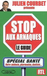 Stop aux arnaques, le guide : spécial santé : votre médecin, pharmacien, dentiste...